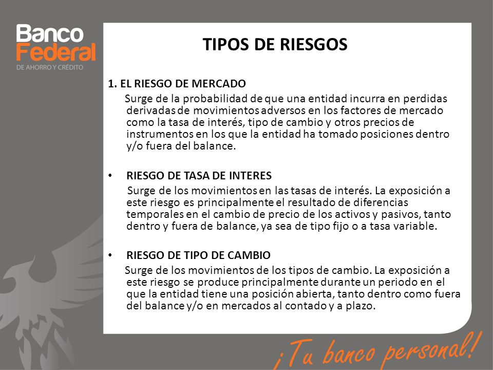 TIPOS DE RIESGOS 1. EL RIESGO DE MERCADO Surge de la probabilidad de que una entidad incurra en perdidas derivadas de movimientos adversos en los fact
