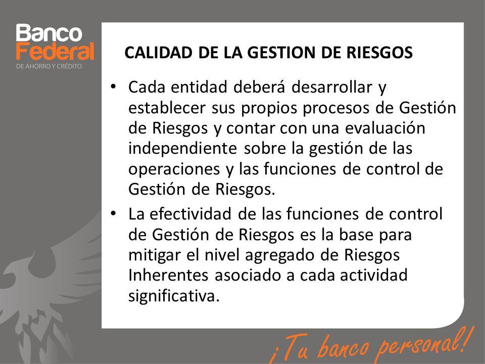 CALIDAD DE LA GESTION DE RIESGOS Cada entidad deberá desarrollar y establecer sus propios procesos de Gestión de Riesgos y contar con una evaluación i