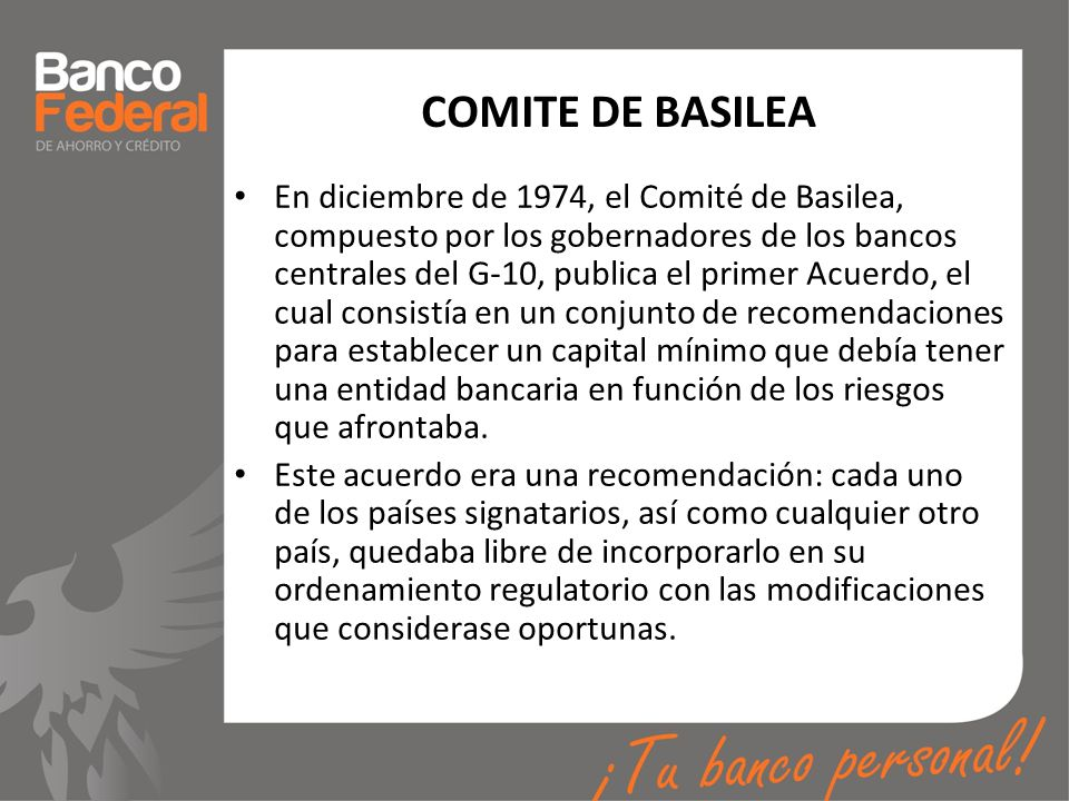 COMITE DE BASILEA En diciembre de 1974, el Comité de Basilea, compuesto por los gobernadores de los bancos centrales del G-10, publica el primer Acuer