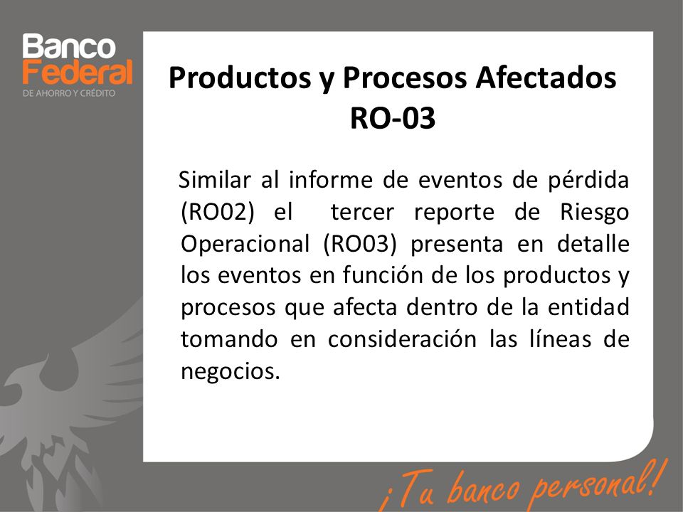 Productos y Procesos Afectados RO-03 Similar al informe de eventos de pérdida (RO02) el tercer reporte de Riesgo Operacional (RO03) presenta en detall