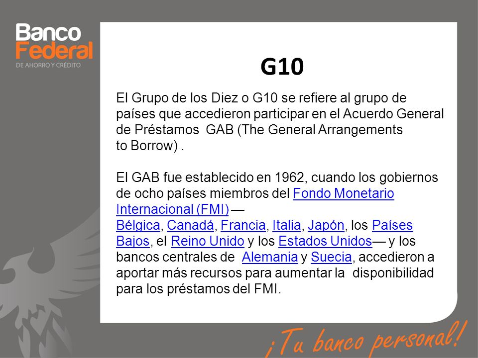 G10 El Grupo de los Diez o G10 se refiere al grupo de países que accedieron participar en el Acuerdo General de Préstamos GAB (The General Arrangement