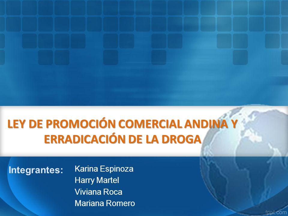 LEY DE PROMOCIÓN COMERCIAL ANDINA Y ERRADICACIÓN DE LA DROGA Karina Espinoza Harry Martel Viviana Roca Mariana Romero Integrantes: