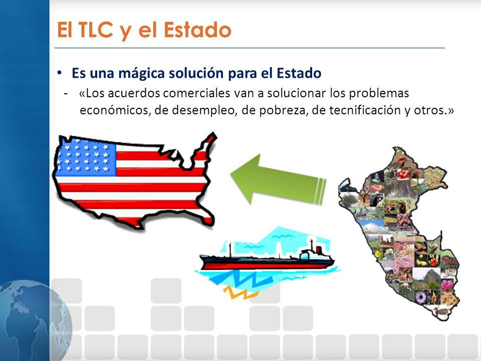 _________________________________________________________________ El TLC y el Estado Es una mágica solución para el Estado -«Los acuerdos comerciales van a solucionar los problemas económicos, de desempleo, de pobreza, de tecnificación y otros.»