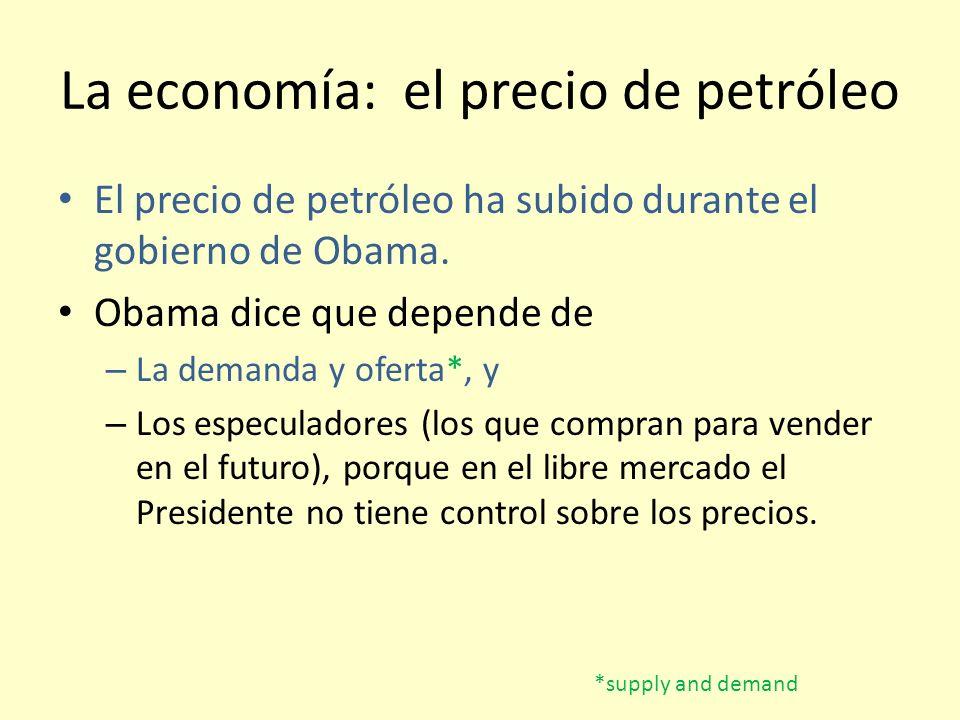 La economía: el precio de petróleo El precio de petróleo ha subido durante el gobierno de Obama. Obama dice que depende de – La demanda y oferta*, y –