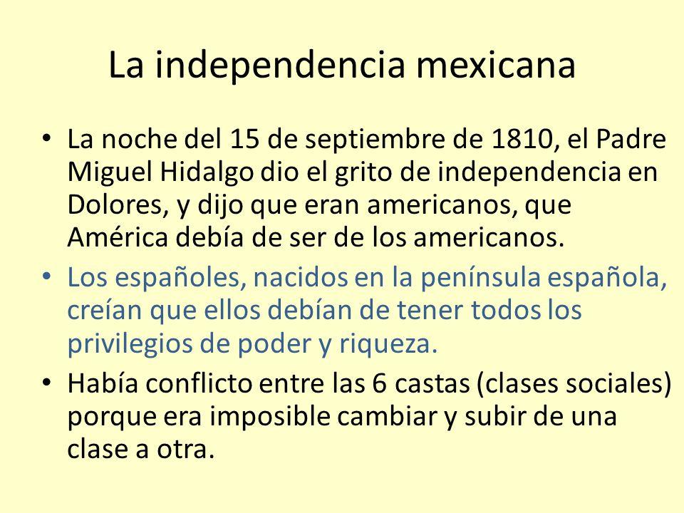 La independencia mexicana La noche del 15 de septiembre de 1810, el Padre Miguel Hidalgo dio el grito de independencia en Dolores, y dijo que eran ame