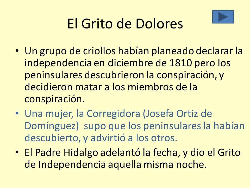 El Grito de Dolores Un grupo de criollos habían planeado declarar la independencia en diciembre de 1810 pero los peninsulares descubrieron la conspira