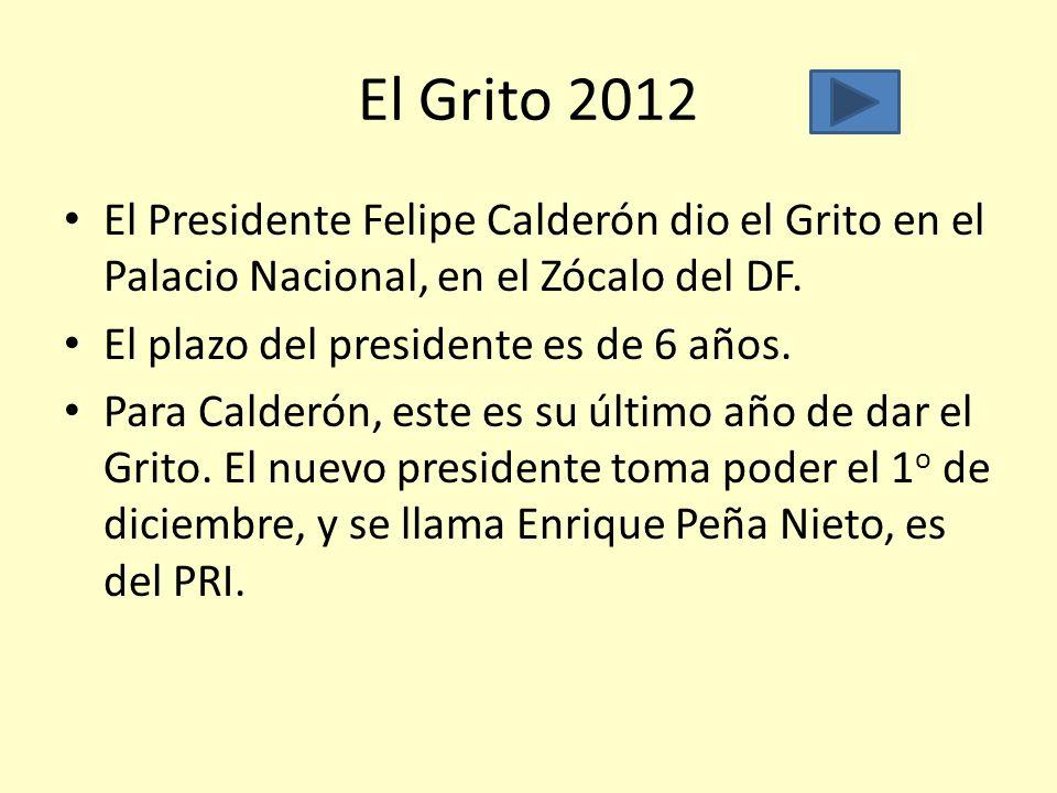 El Grito 2012 El Presidente Felipe Calderón dio el Grito en el Palacio Nacional, en el Zócalo del DF. El plazo del presidente es de 6 años. Para Calde