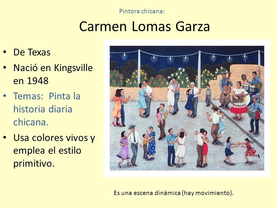 Pintora chicana: Carmen Lomas Garza De Texas Nació en Kingsville en 1948 Temas: Pinta la historia diaria chicana. Usa colores vivos y emplea el estilo