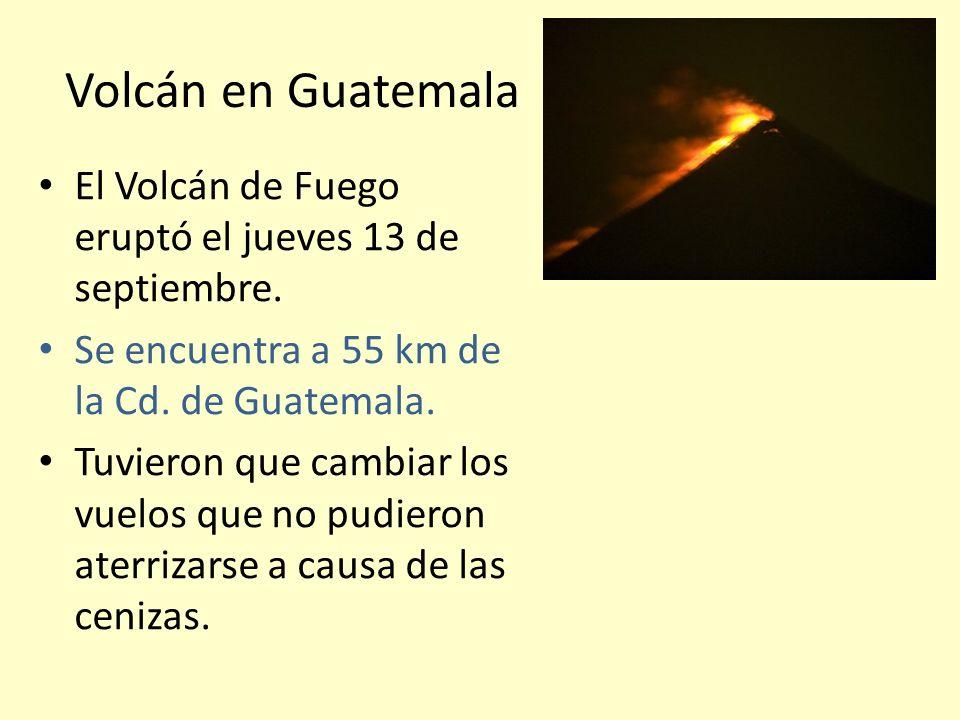 Volcán en Guatemala El Volcán de Fuego eruptó el jueves 13 de septiembre. Se encuentra a 55 km de la Cd. de Guatemala. Tuvieron que cambiar los vuelos