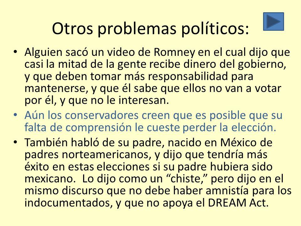 Otros problemas políticos: Alguien sacó un video de Romney en el cual dijo que casi la mitad de la gente recibe dinero del gobierno, y que deben tomar