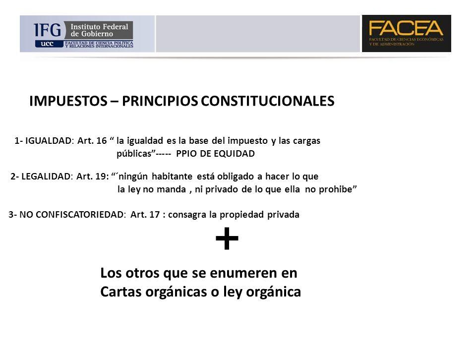 IMPUESTOS – PRINCIPIOS CONSTITUCIONALES 1- IGUALDAD: Art. 16 la igualdad es la base del impuesto y las cargas públicas----- PPIO DE EQUIDAD 2- LEGALID