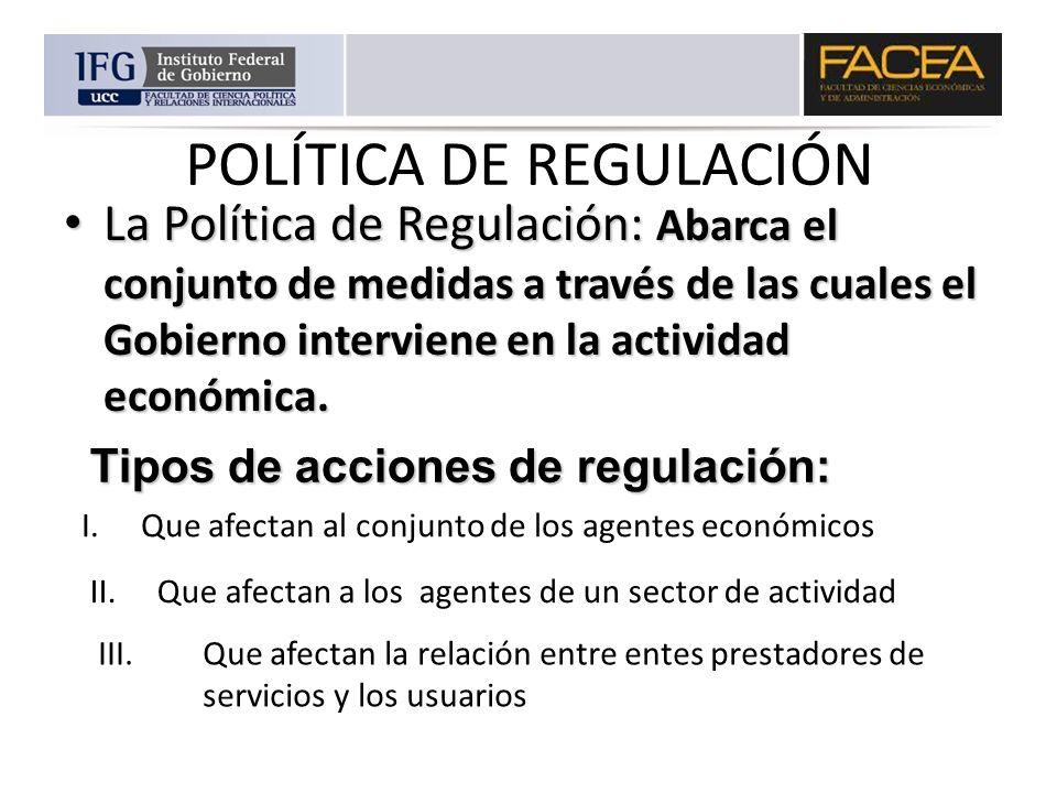 POLÍTICA DE REGULACIÓN La Política de Regulación: Abarca el conjunto de medidas a través de las cuales el Gobierno interviene en la actividad económic