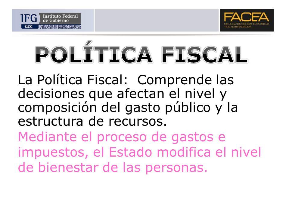 La Política Fiscal: Comprende las decisiones que afectan el nivel y composición del gasto público y la estructura de recursos. Mediante el proceso de