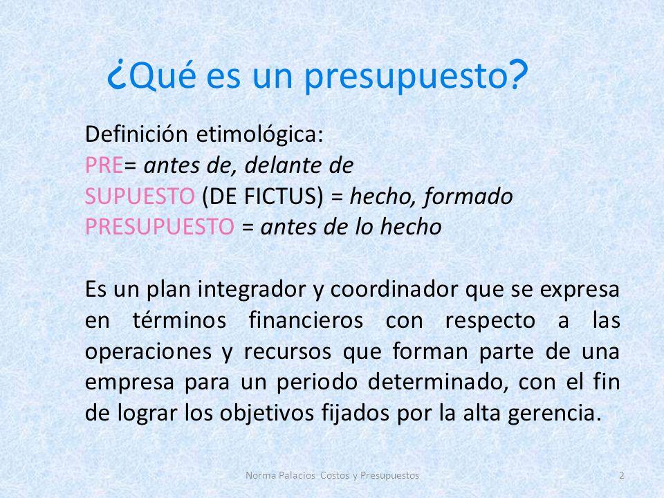 ¿ Qué es un presupuesto ? Definición etimológica: PRE= antes de, delante de SUPUESTO (DE FICTUS) = hecho, formado PRESUPUESTO = antes de lo hecho Es u