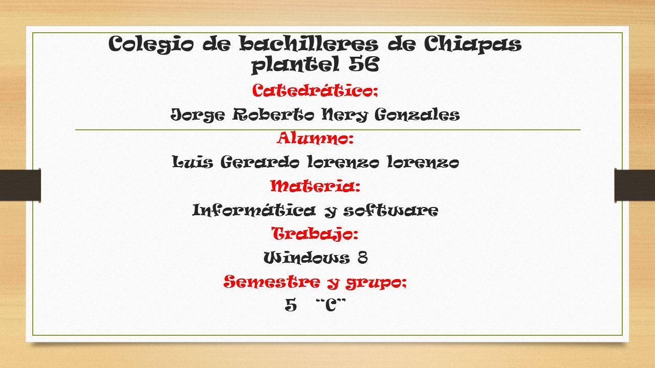 Colegio de bachilleres de Chiapas plantel 56 Catedrático; Jorge Roberto Nery Gonzales Alumno: Luis Gerardo lorenzo lorenzo Materia: Informática y software Trabajo: Windows 8 Semestre y grupo; 5 C
