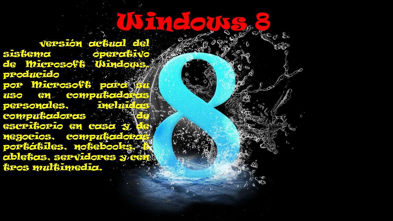 Windows 8 es la v versión actual del sistema operativo de Microsoft Windows, producido por Microsoft para su uso en computadoras personales, incluidas computadoras de escritorio en casa y de negocios, computadoras portátiles, notebooks, t abletas, servidores y cen tros multimedia.