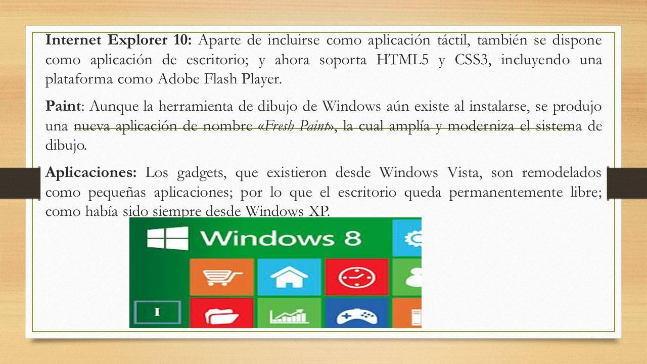 Internet Explorer 10: Aparte de incluirse como aplicación táctil, también se dispone como aplicación de escritorio; y ahora soporta HTML5 y CSS3, incluyendo una plataforma como Adobe Flash Player.