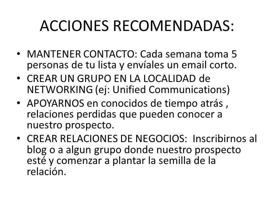 ACCIONES RECOMENDADAS: MANTENER CONTACTO: Cada semana toma 5 personas de tu lista y envíales un email corto. CREAR UN GRUPO EN LA LOCALIDAD de NETWORK
