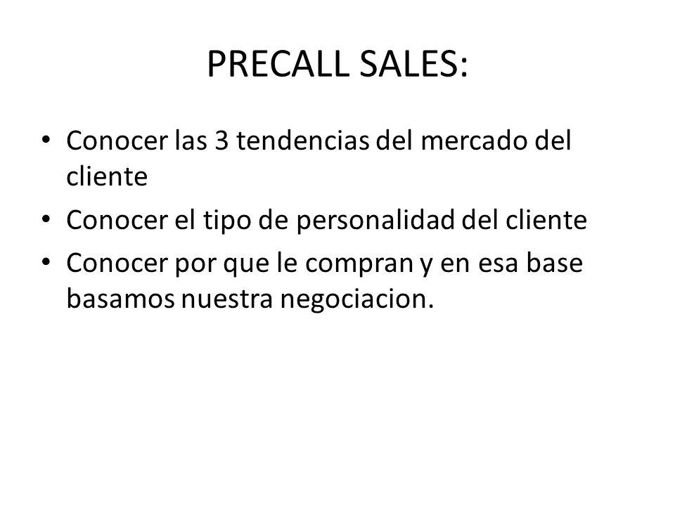 PRECALL SALES: Conocer las 3 tendencias del mercado del cliente Conocer el tipo de personalidad del cliente Conocer por que le compran y en esa base b