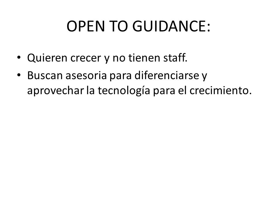 OPEN TO GUIDANCE: Quieren crecer y no tienen staff. Buscan asesoria para diferenciarse y aprovechar la tecnología para el crecimiento.