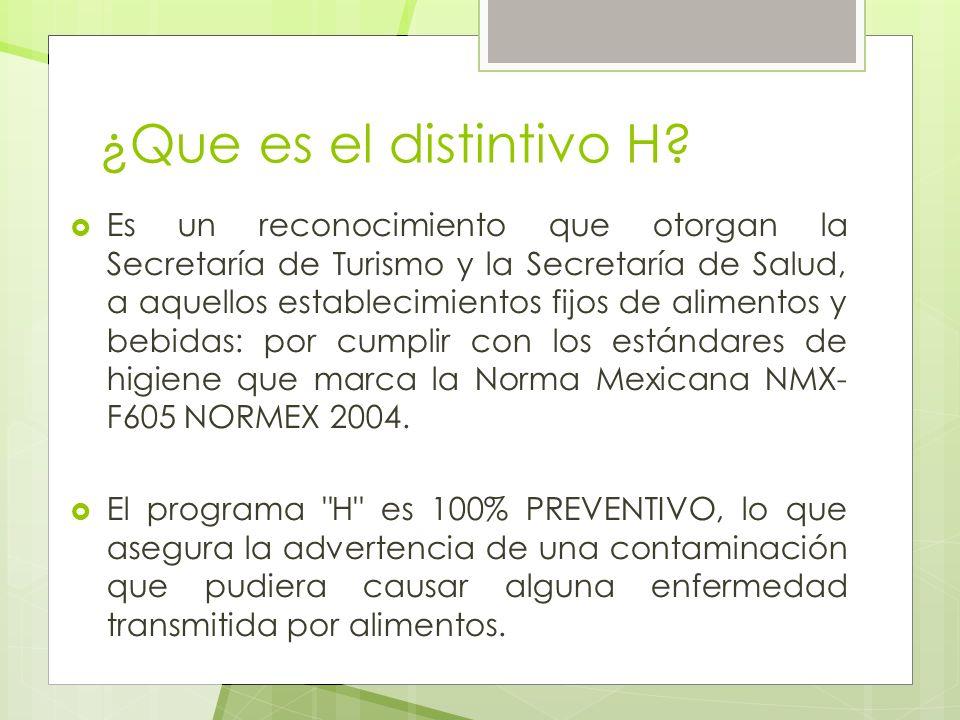 ¿Que es el distintivo H? Es un reconocimiento que otorgan la Secretaría de Turismo y la Secretaría de Salud, a aquellos establecimientos fijos de alim