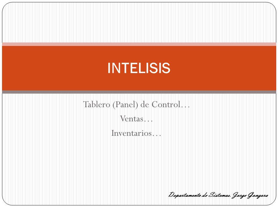 Tablero (Panel) de Control… Ventas… Inventarios… INTELISIS Departamento de Sistemas. Jorge Gongora