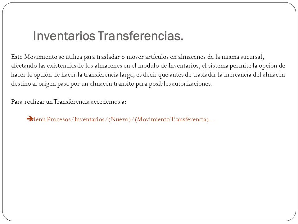 Inventarios Transferencias. Este Movimiento se utiliza para trasladar o mover artículos en almacenes de la misma sucursal, afectando las existencias d