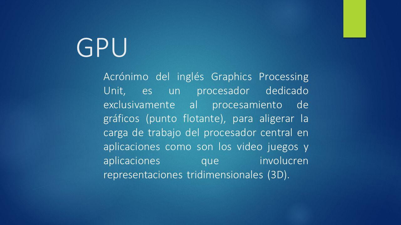 GPU Acrónimo del inglés Graphics Processing Unit, es un procesador dedicado exclusivamente al procesamiento de gráficos (punto flotante), para aligerar la carga de trabajo del procesador central en aplicaciones como son los video juegos y aplicaciones que involucren representaciones tridimensionales (3D).
