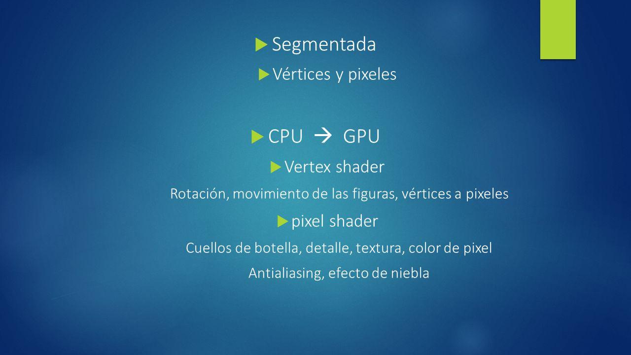 Segmentada Vértices y pixeles CPU GPU Vertex shader Rotación, movimiento de las figuras, vértices a pixeles pixel shader Cuellos de botella, detalle, textura, color de pixel Antialiasing, efecto de niebla
