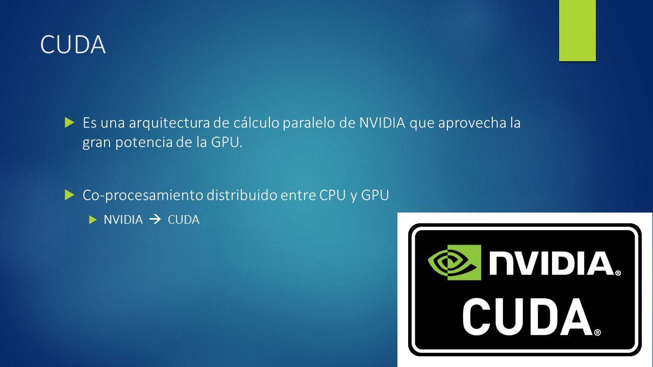 CUDA Es una arquitectura de cálculo paralelo de NVIDIA que aprovecha la gran potencia de la GPU. Co-procesamiento distribuido entre CPU y GPU NVIDIA C