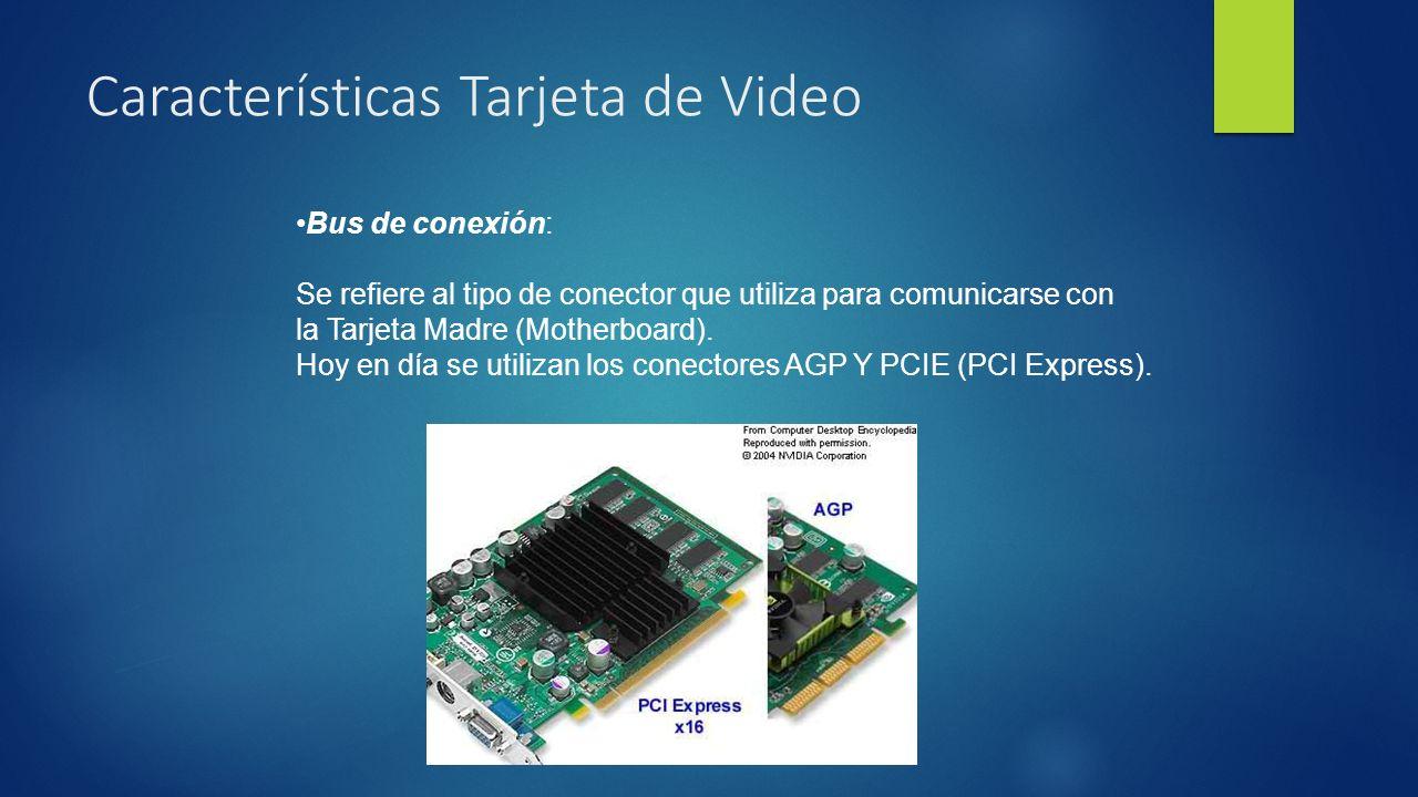 Características Tarjeta de Video Bus de conexión: Se refiere al tipo de conector que utiliza para comunicarse con la Tarjeta Madre (Motherboard).