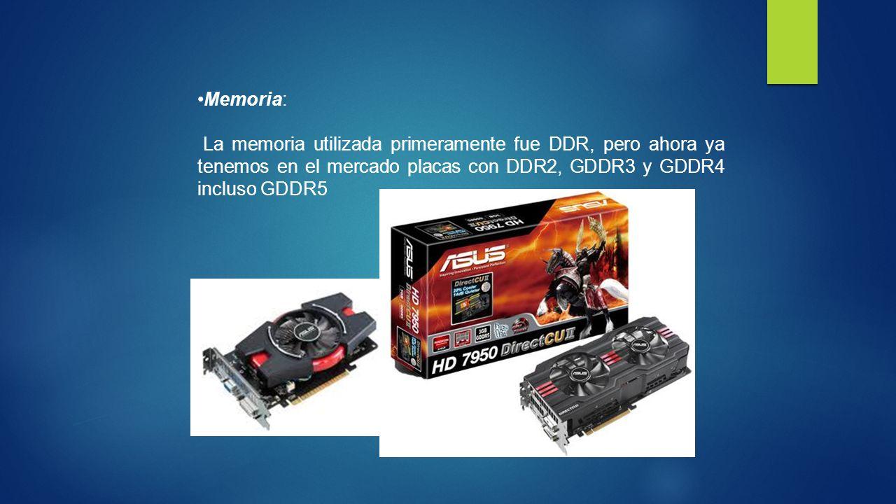 Memoria: La memoria utilizada primeramente fue DDR, pero ahora ya tenemos en el mercado placas con DDR2, GDDR3 y GDDR4 incluso GDDR5