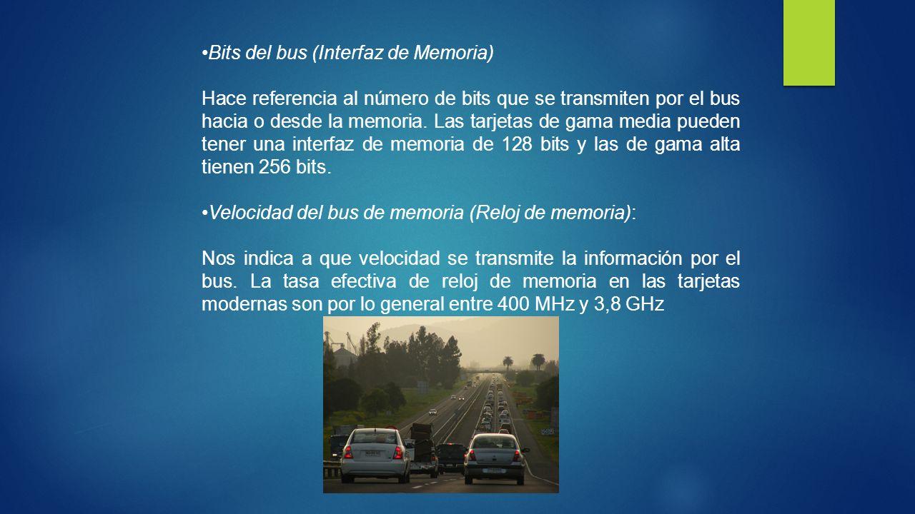 Bits del bus (Interfaz de Memoria) Hace referencia al número de bits que se transmiten por el bus hacia o desde la memoria. Las tarjetas de gama media