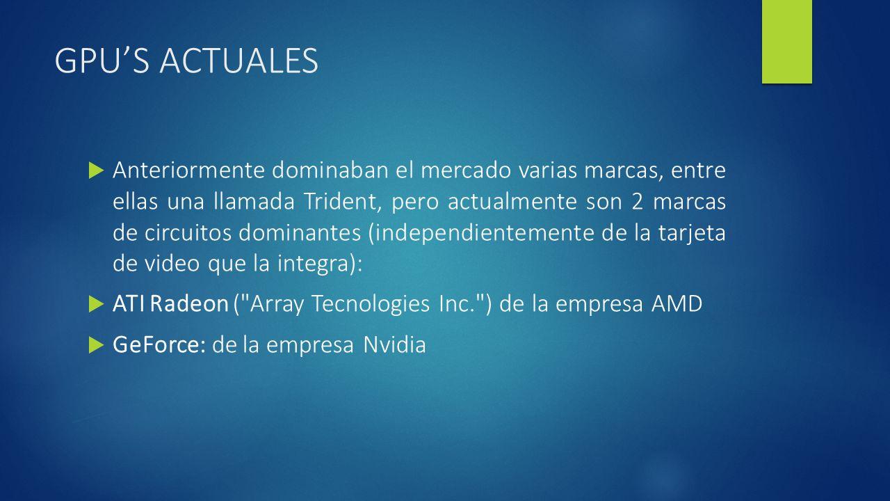 GPUS ACTUALES Anteriormente dominaban el mercado varias marcas, entre ellas una llamada Trident, pero actualmente son 2 marcas de circuitos dominantes (independientemente de la tarjeta de video que la integra): ATI Radeon ( Array Tecnologies Inc. ) de la empresa AMD GeForce: de la empresa Nvidia