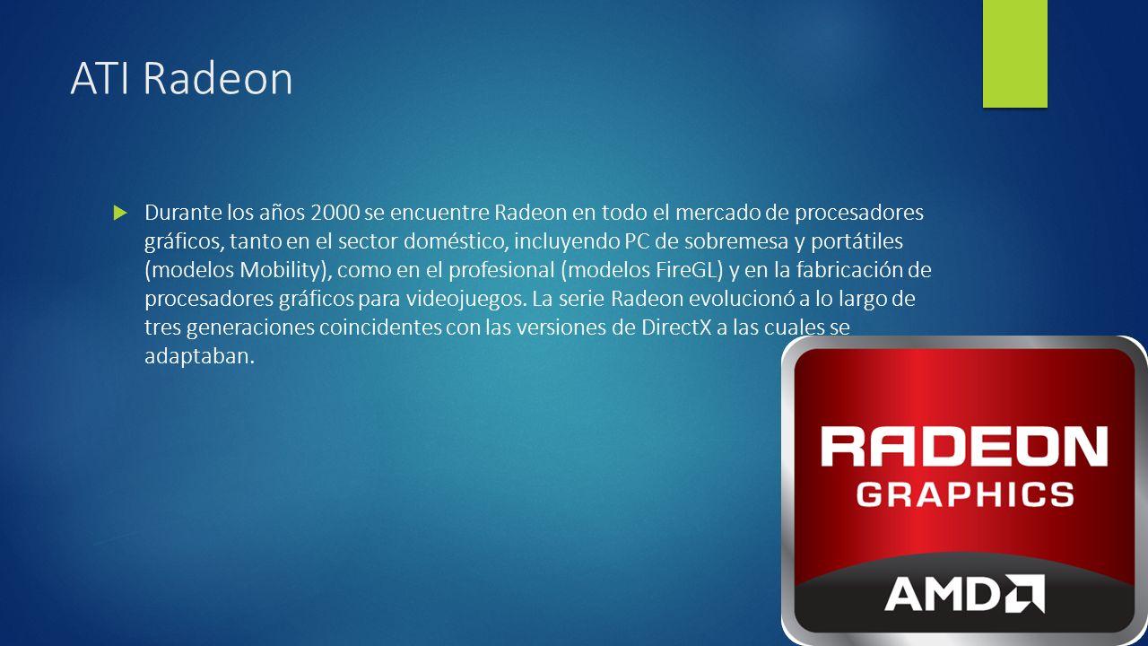 ATI Radeon Durante los años 2000 se encuentre Radeon en todo el mercado de procesadores gráficos, tanto en el sector doméstico, incluyendo PC de sobremesa y portátiles (modelos Mobility), como en el profesional (modelos FireGL) y en la fabricación de procesadores gráficos para videojuegos.