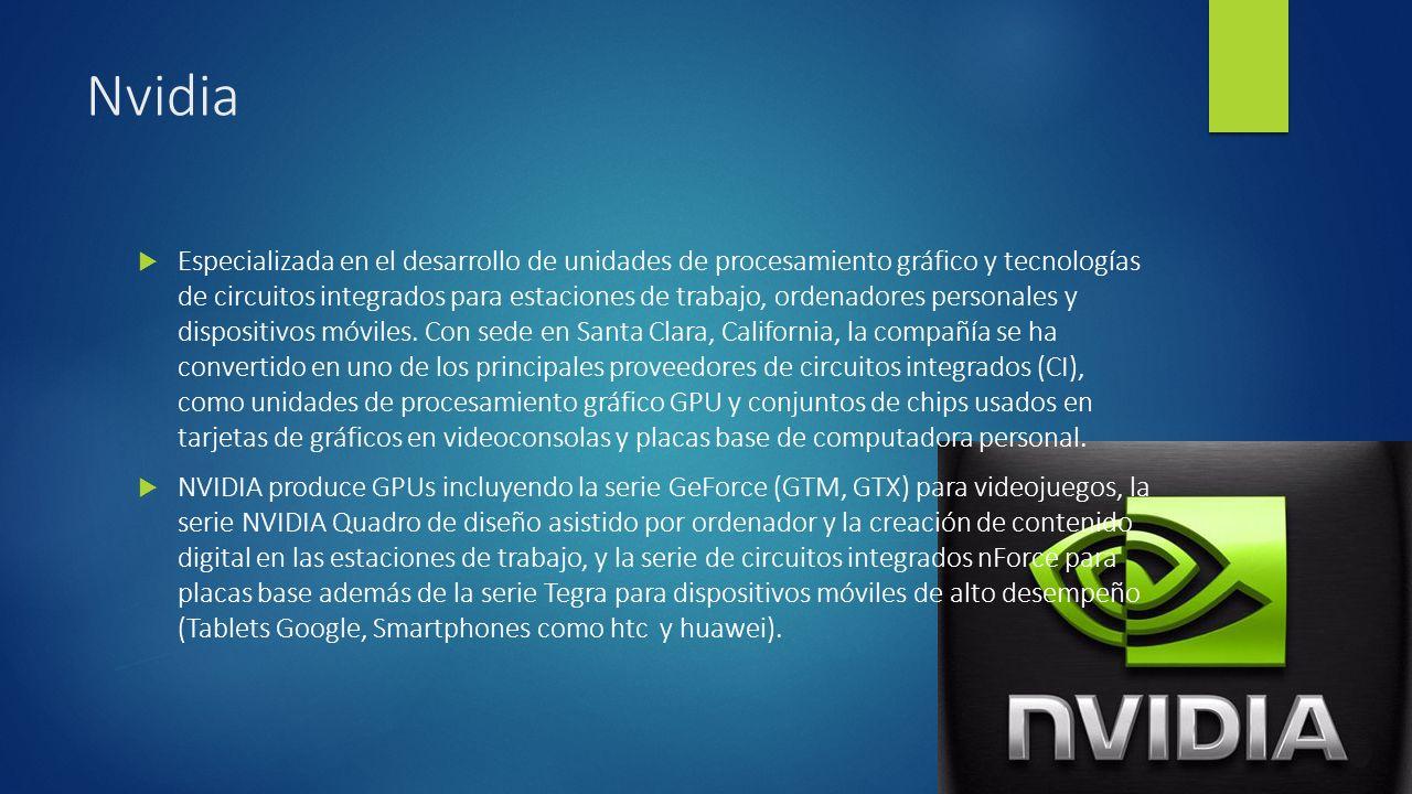 Nvidia Especializada en el desarrollo de unidades de procesamiento gráfico y tecnologías de circuitos integrados para estaciones de trabajo, ordenadores personales y dispositivos móviles.