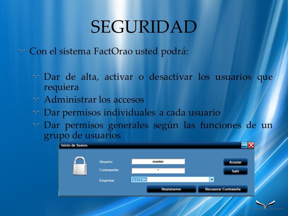 SEGURIDAD Con el sistema FactOrao usted podrá: Dar de alta, activar o desactivar los usuarios que requiera Administrar los accesos Dar permisos indivi