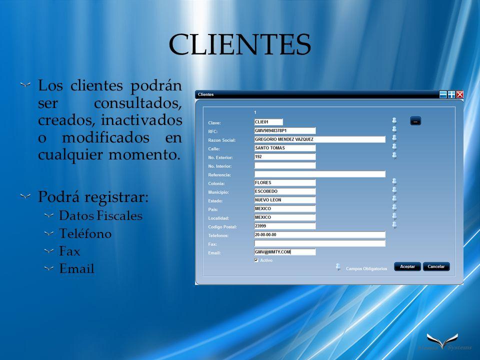 CLIENTES Los clientes podrán ser consultados, creados, inactivados o modificados en cualquier momento. Podrá registrar: Datos Fiscales Teléfono Fax Em