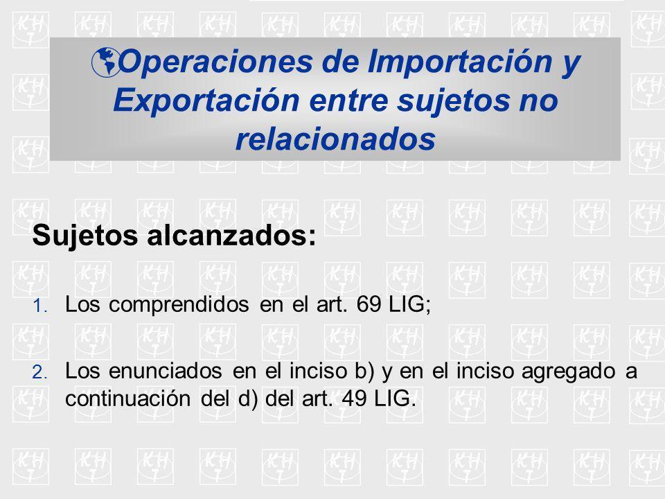 Operaciones de Importación y Exportación entre sujetos no relacionados Sujetos alcanzados: 1. Los comprendidos en el art. 69 LIG; 2. Los enunciados en