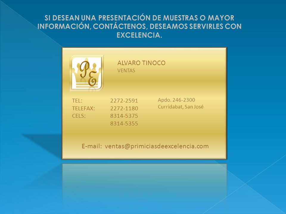 ALVARO TINOCO VENTAS 2272-2591 2272-1180 8314-5375 8314-5355 Apdo. 246-2300 Curridabat, San José TEL: TELEFAX: CELS: E-mail: ventas@primiciasdeexcelen