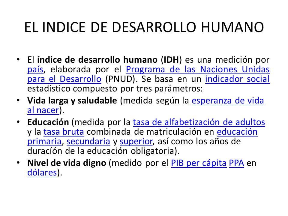 EL INDICE DE DESARROLLO HUMANO El índice de desarrollo humano (IDH) es una medición por país, elaborada por el Programa de las Naciones Unidas para el