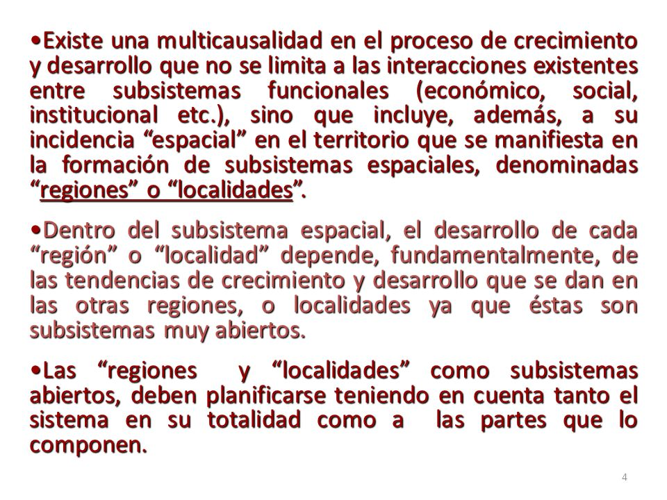 4 Existe una multicausalidad en el proceso de crecimiento y desarrollo que no se limita a las interacciones existentes entre subsistemas funcionales (económico, social, institucional etc.), sino que incluye, además, a su incidencia espacial en el territorio que se manifiesta en la formación de subsistemas espaciales, denominadasregiones o localidades.Existe una multicausalidad en el proceso de crecimiento y desarrollo que no se limita a las interacciones existentes entre subsistemas funcionales (económico, social, institucional etc.), sino que incluye, además, a su incidencia espacial en el territorio que se manifiesta en la formación de subsistemas espaciales, denominadasregiones o localidades.