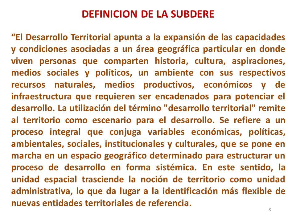 DEFINICION DE LA SUBDERE 8 El Desarrollo Territorial apunta a la expansión de las capacidades y condiciones asociadas a un área geográfica particular