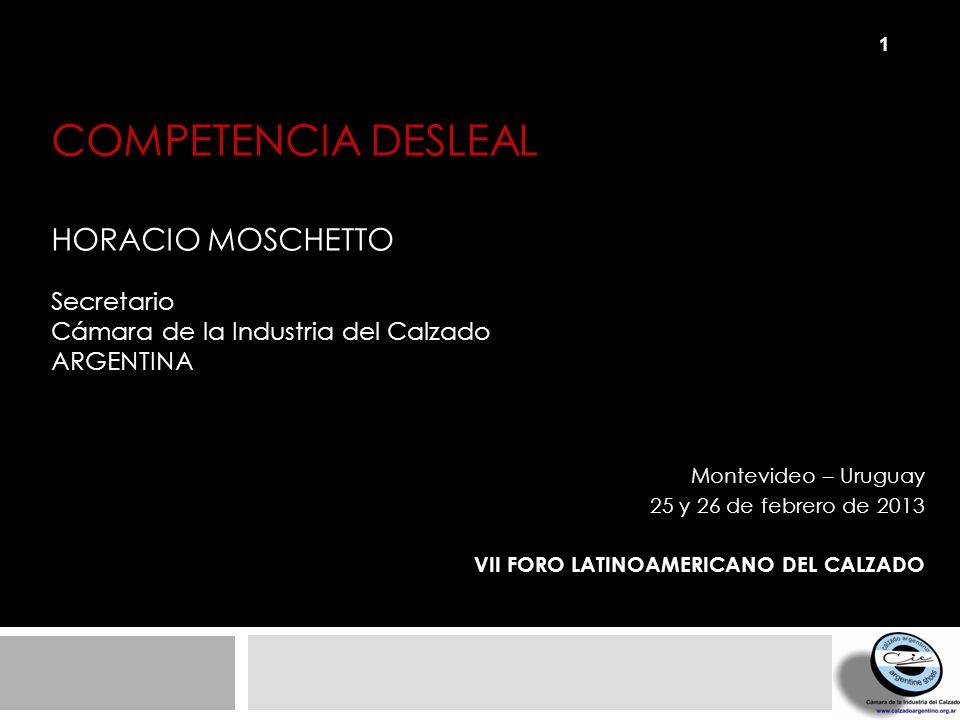 COMPETENCIA DESLEAL HORACIO MOSCHETTO Secretario Cámara de la Industria del Calzado ARGENTINA Montevideo – Uruguay 25 y 26 de febrero de 2013 VII FORO