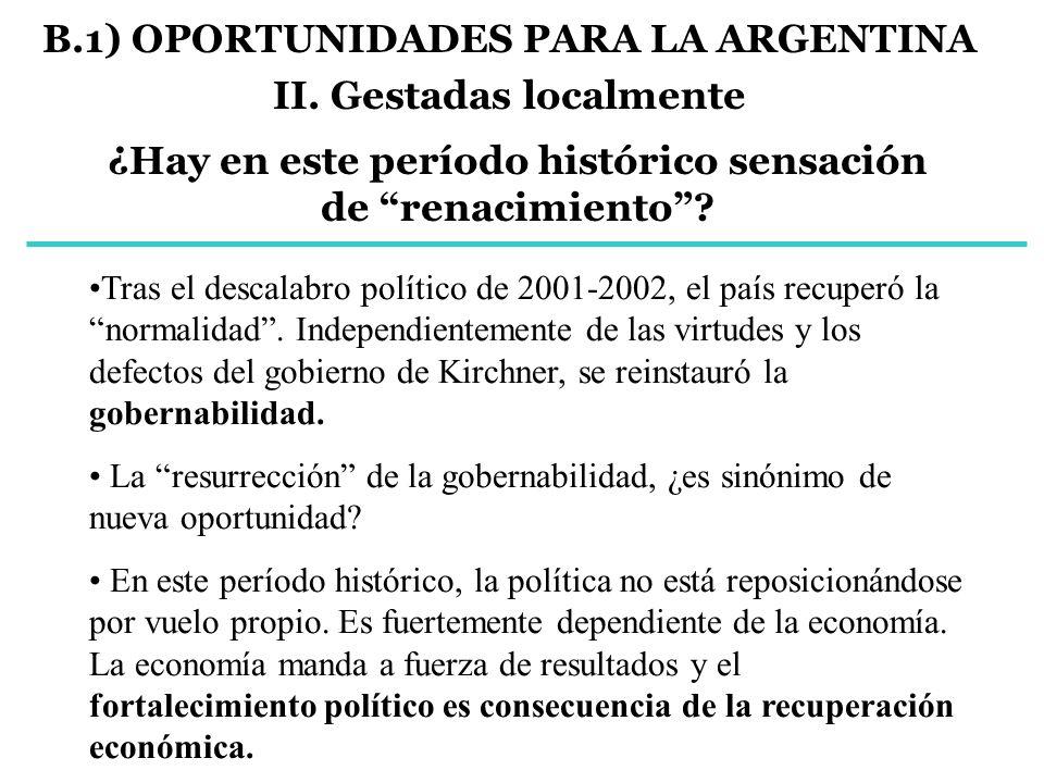 B.1) OPORTUNIDADES PARA LA ARGENTINA II. Gestadas localmente ¿Hay en este período histórico sensación de renacimiento? Tras el descalabro político de