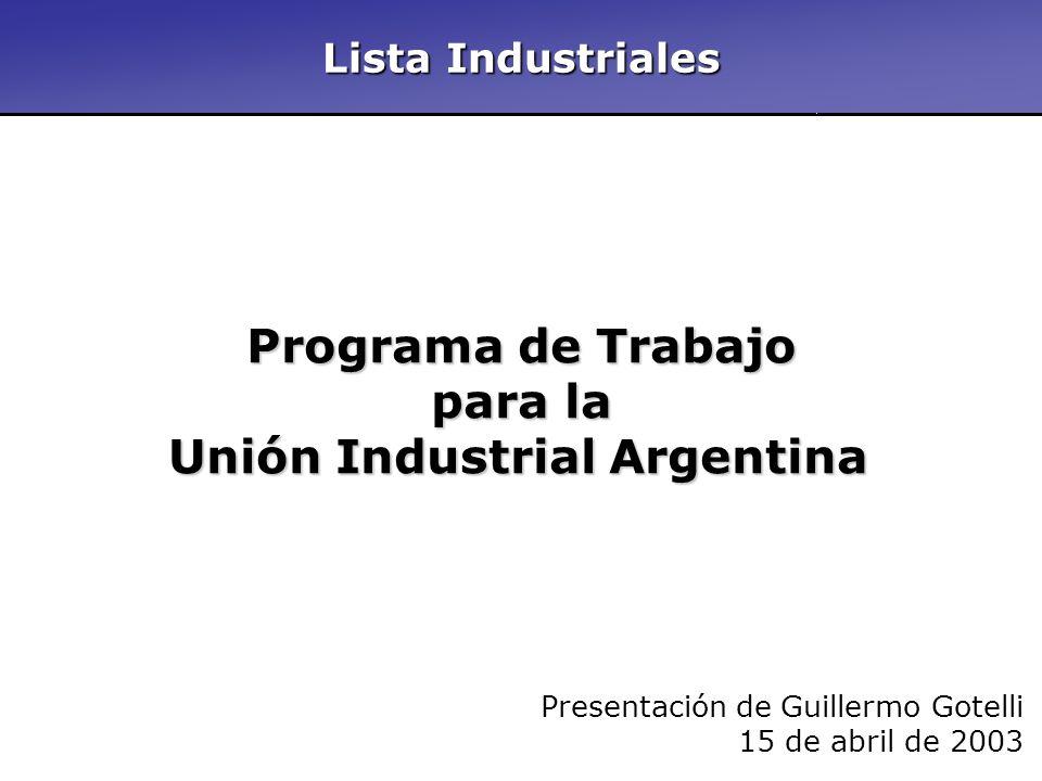 Lista Industriales Programa de Trabajo para la Unión Industrial Argentina Presentación de Guillermo Gotelli 15 de abril de 2003 Lista Industriales
