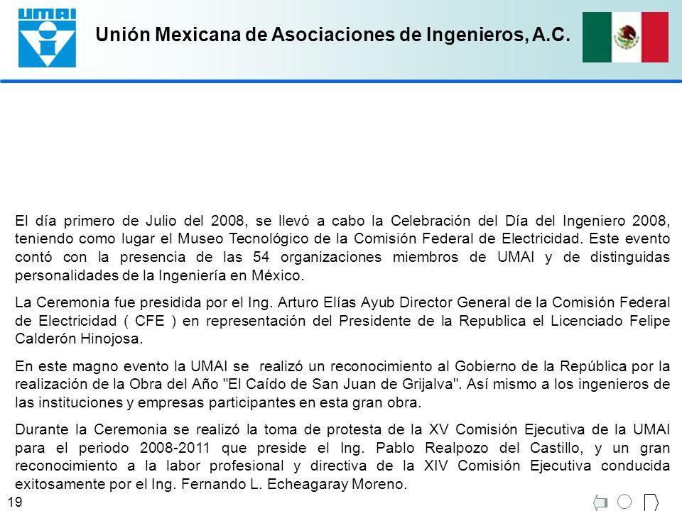 Unión Mexicana de Asociaciones de Ingenieros, A.C. 19 El día primero de Julio del 2008, se llevó a cabo la Celebración del Día del Ingeniero 2008, ten