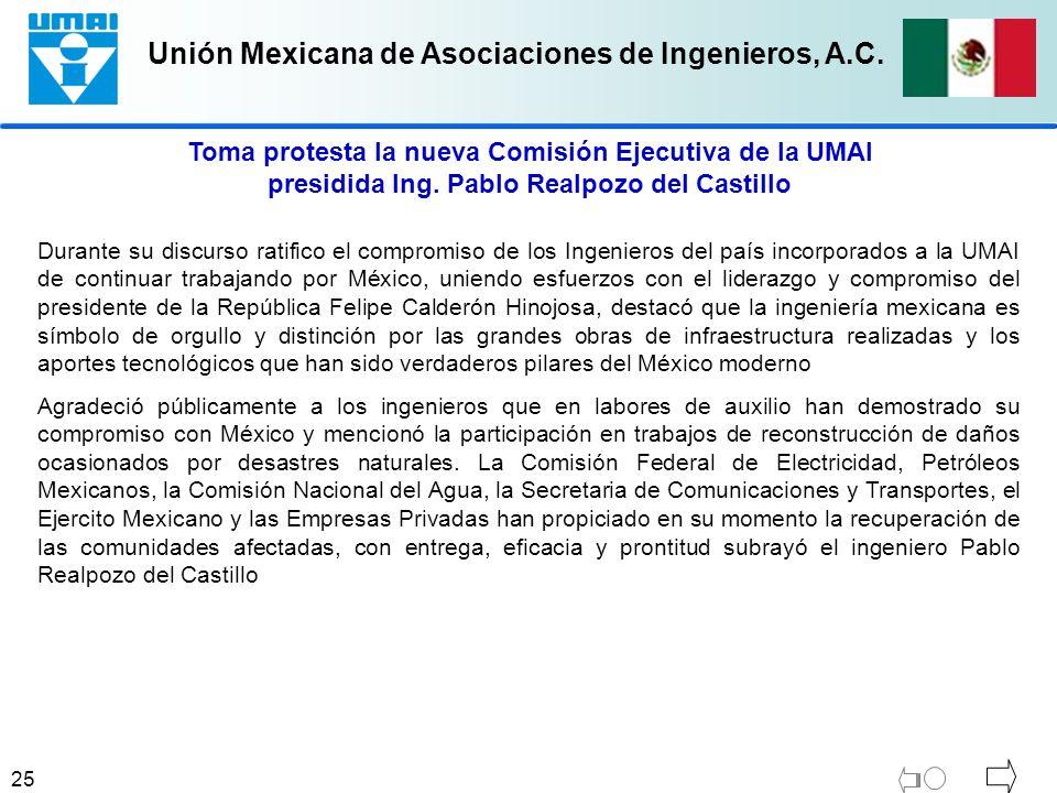 Unión Mexicana de Asociaciones de Ingenieros, A.C. 25 Durante su discurso ratifico el compromiso de los Ingenieros del país incorporados a la UMAI de