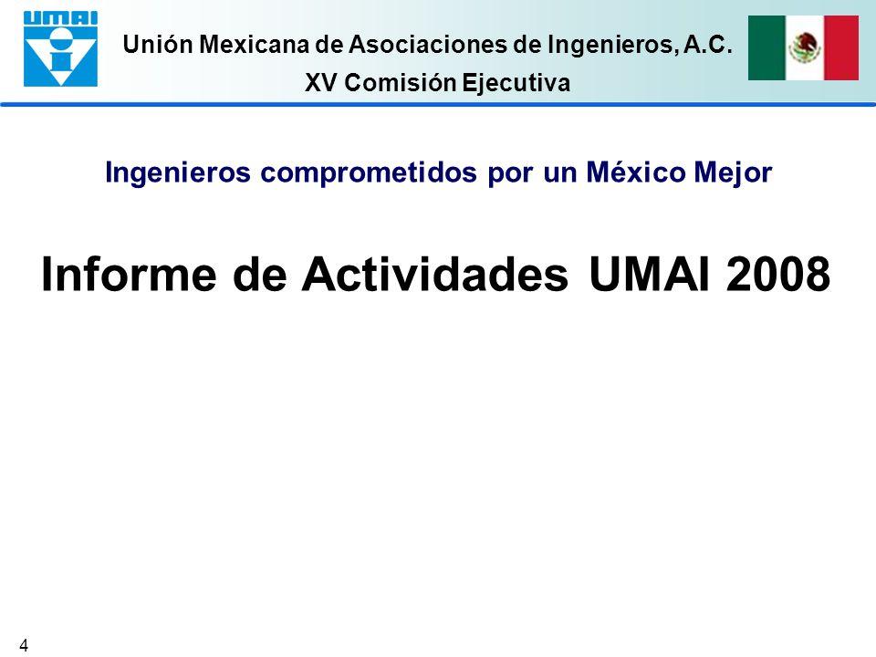 Unión Mexicana de Asociaciones de Ingenieros, A.C. 4 Informe de Actividades UMAI 2008 Ingenieros comprometidos por un México Mejor XV Comisión Ejecuti
