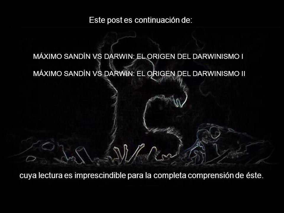 MÁXIMO SANDÍN VS DARWIN: EL ORIGEN DEL DARWINISMO I MÁXIMO SANDÍN VS DARWIN: EL ORIGEN DEL DARWINISMO II Este post es continuación de: cuya lectura es imprescindible para la completa comprensión de éste.